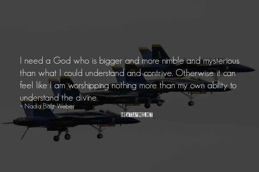 Nadia Bolz-Weber Sayings: I need a God who is bigger and more nimble and mysterious than what I