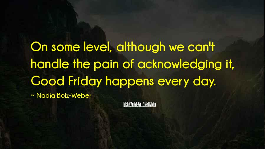 Nadia Bolz-Weber Sayings: On some level, although we can't handle the pain of acknowledging it, Good Friday happens