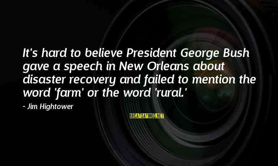 Nagaku Sayings By Jim Hightower: It's hard to believe President George Bush gave a speech in New Orleans about disaster