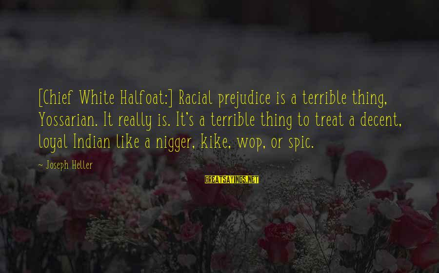 Nagaku Sayings By Joseph Heller: [Chief White Halfoat:] Racial prejudice is a terrible thing, Yossarian. It really is. It's a