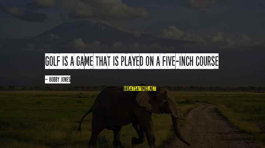 Nagmamahal Lang Sayings By Bobby Jones: Golf is a game that is played on a five-inch course