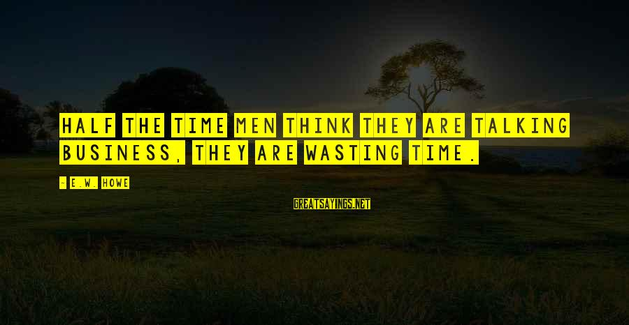 Nagmamahal Lang Sayings By E.W. Howe: Half the time men think they are talking business, they are wasting time.