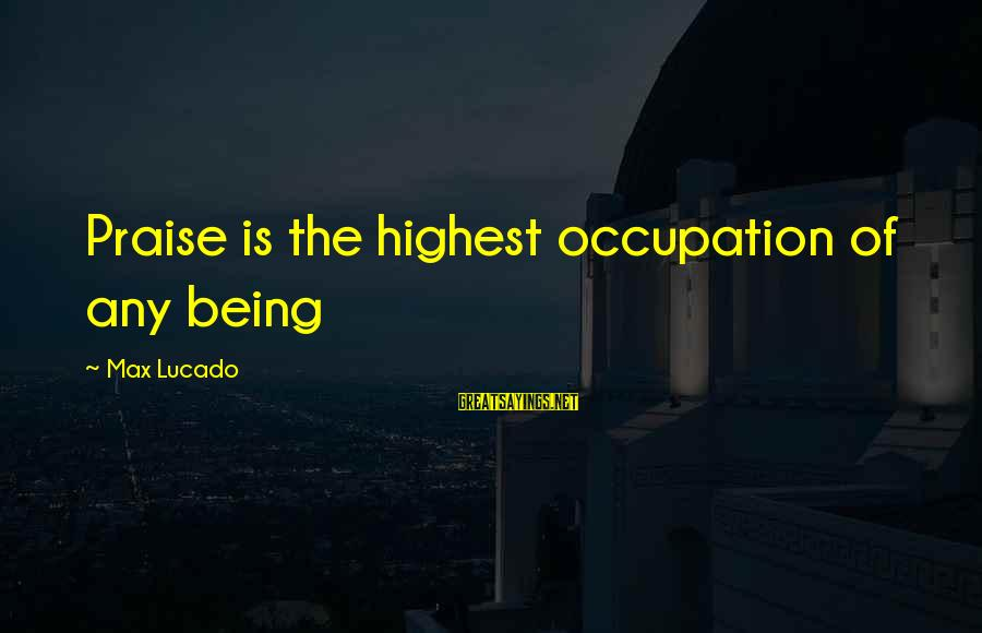 Nagmamahal Lang Sayings By Max Lucado: Praise is the highest occupation of any being