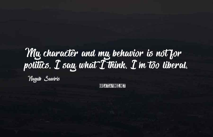 Naguib Sawiris Sayings: My character and my behavior is not for politics. I say what I think. I'm