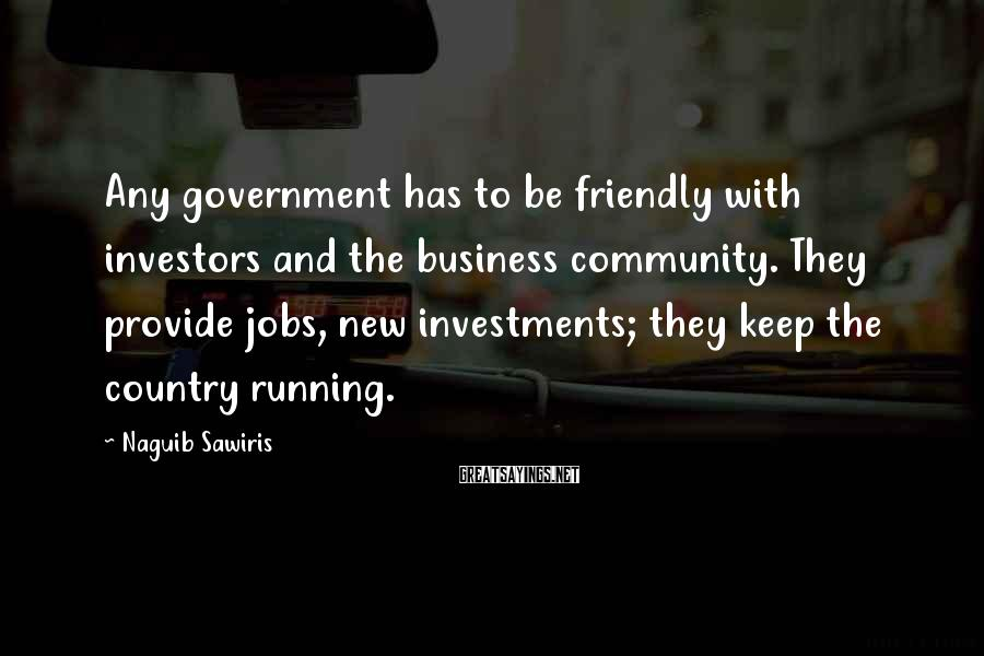 Naguib Sawiris Sayings: Any government has to be friendly with investors and the business community. They provide jobs,
