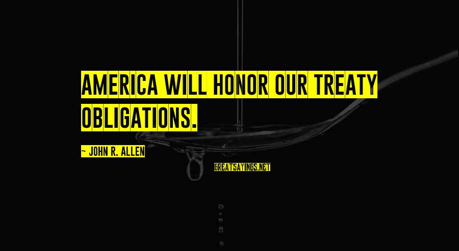 Nainsi Sayings By John R. Allen: America will honor our treaty obligations.