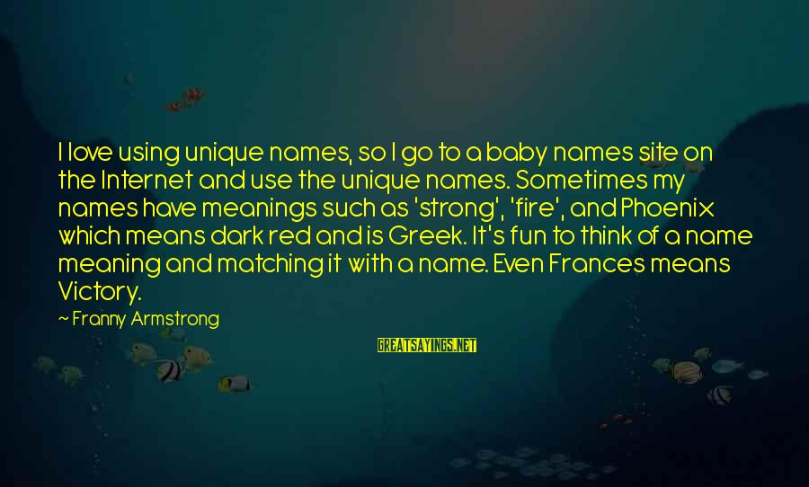 Names And Meanings Sayings By Franny Armstrong: I love using unique names, so I go to a baby names site on the
