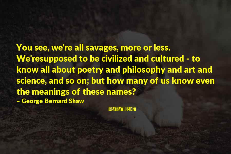 Names And Meanings Sayings By George Bernard Shaw: You see, we're all savages, more or less. We'resupposed to be civilized and cultured -