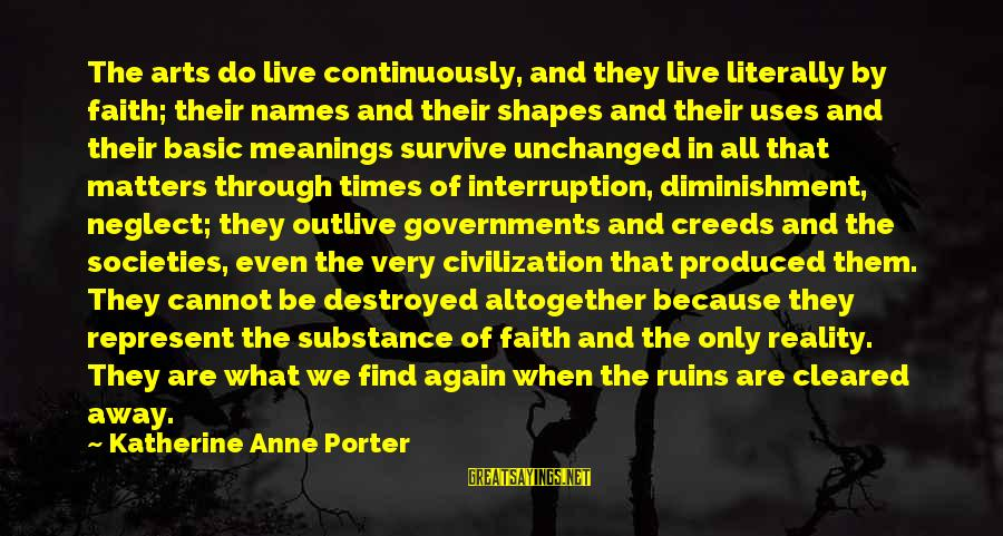 Names And Meanings Sayings By Katherine Anne Porter: The arts do live continuously, and they live literally by faith; their names and their