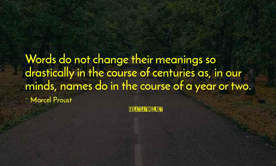Names And Meanings Sayings By Marcel Proust: Words do not change their meanings so drastically in the course of centuries as, in
