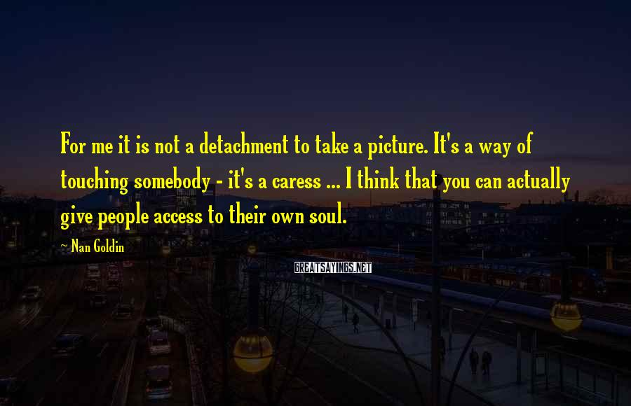 Nan Goldin Sayings: For me it is not a detachment to take a picture. It's a way of