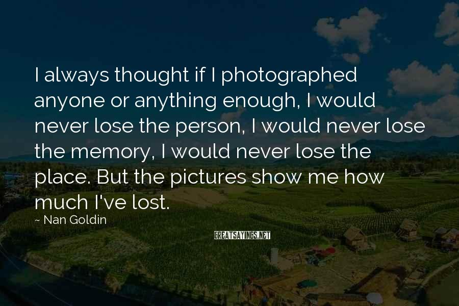 Nan Goldin Sayings: I always thought if I photographed anyone or anything enough, I would never lose the