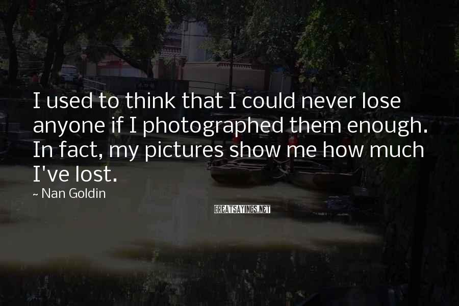 Nan Goldin Sayings: I used to think that I could never lose anyone if I photographed them enough.