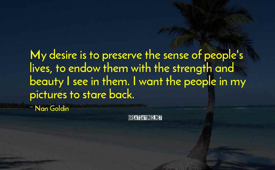 Nan Goldin Sayings: My desire is to preserve the sense of people's lives, to endow them with the