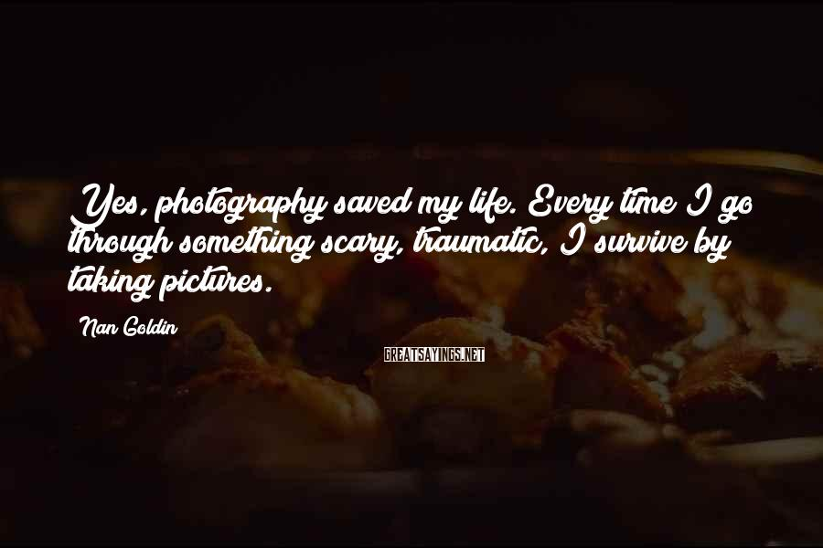 Nan Goldin Sayings: Yes, photography saved my life. Every time I go through something scary, traumatic, I survive