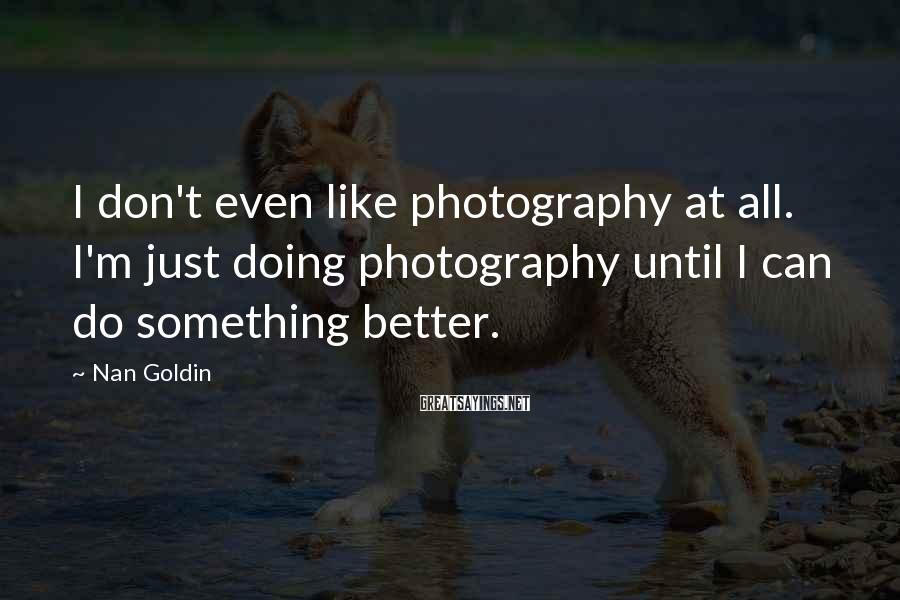 Nan Goldin Sayings: I don't even like photography at all. I'm just doing photography until I can do