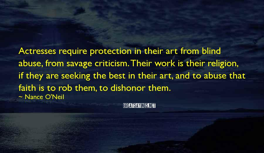 Nance O'Neil Sayings: Actresses require protection in their art from blind abuse, from savage criticism. Their work is