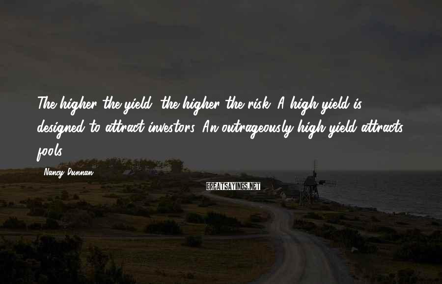 Nancy Dunnan Sayings: The higher the yield, the higher the risk. A high yield is designed to attract
