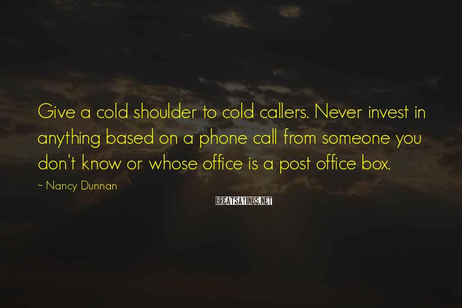 Nancy Dunnan Sayings: Give a cold shoulder to cold callers. Never invest in anything based on a phone