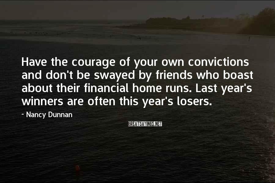 Nancy Dunnan Sayings: Have the courage of your own convictions and don't be swayed by friends who boast