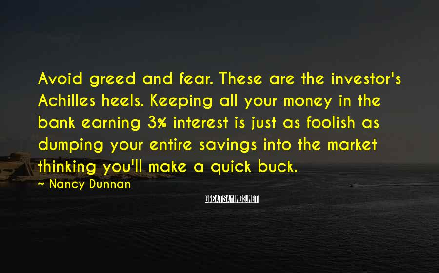 Nancy Dunnan Sayings: Avoid greed and fear. These are the investor's Achilles heels. Keeping all your money in