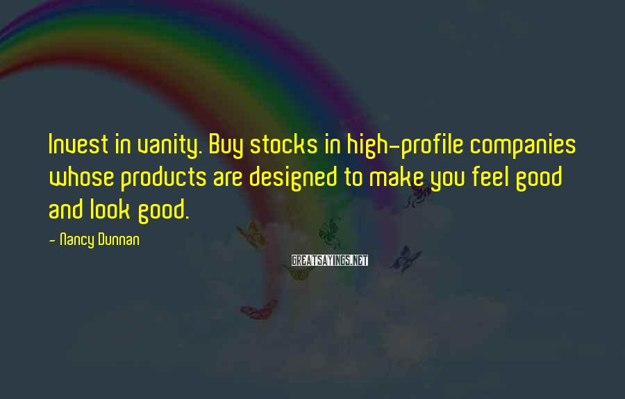 Nancy Dunnan Sayings: Invest in vanity. Buy stocks in high-profile companies whose products are designed to make you