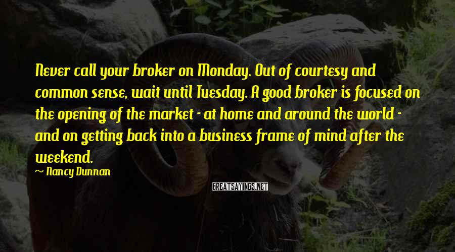 Nancy Dunnan Sayings: Never call your broker on Monday. Out of courtesy and common sense, wait until Tuesday.