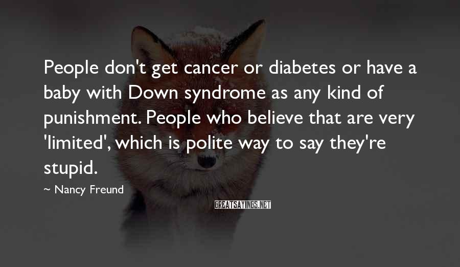 Nancy Freund Sayings: People don't get cancer or diabetes or have a baby with Down syndrome as any