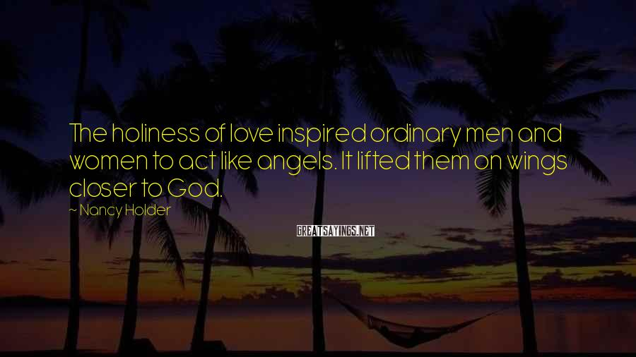 Nancy Holder Sayings: The holiness of love inspired ordinary men and women to act like angels. It lifted