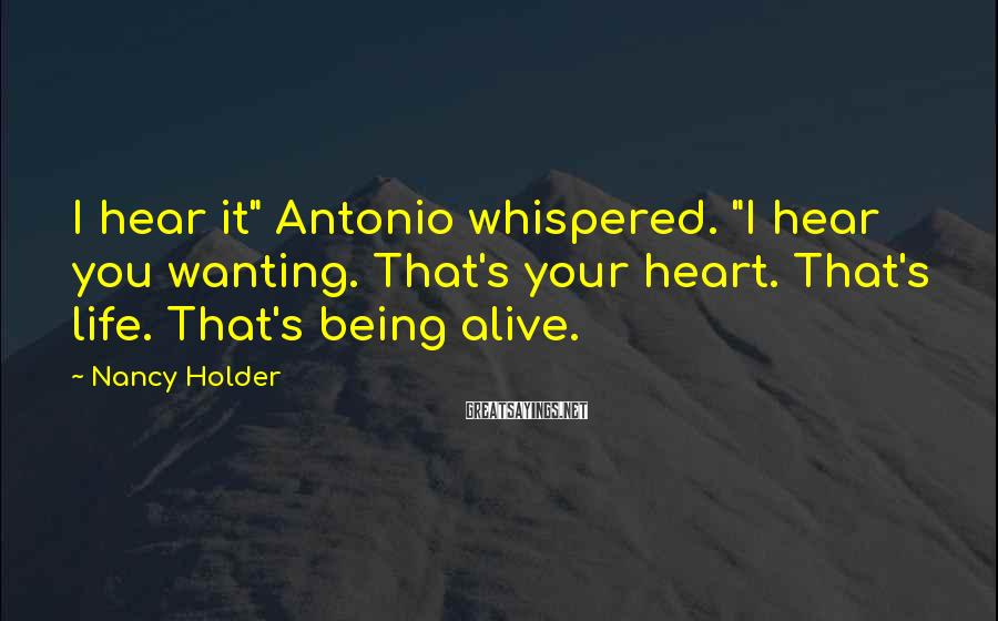 "Nancy Holder Sayings: I hear it"" Antonio whispered. ""I hear you wanting. That's your heart. That's life. That's"