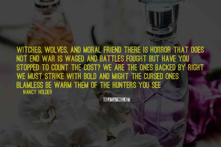 Nancy Holder Sayings: Witches, wolves, and moral friend There is horror that does not end War is waged