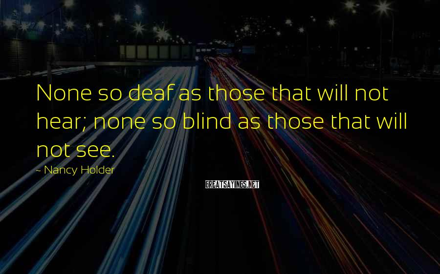 Nancy Holder Sayings: None so deaf as those that will not hear; none so blind as those that