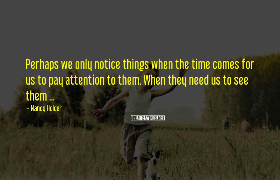Nancy Holder Sayings: Perhaps we only notice things when the time comes for us to pay attention to