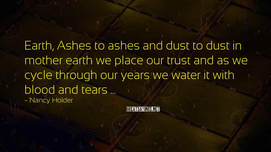Nancy Holder Sayings: Earth, Ashes to ashes and dust to dust in mother earth we place our trust