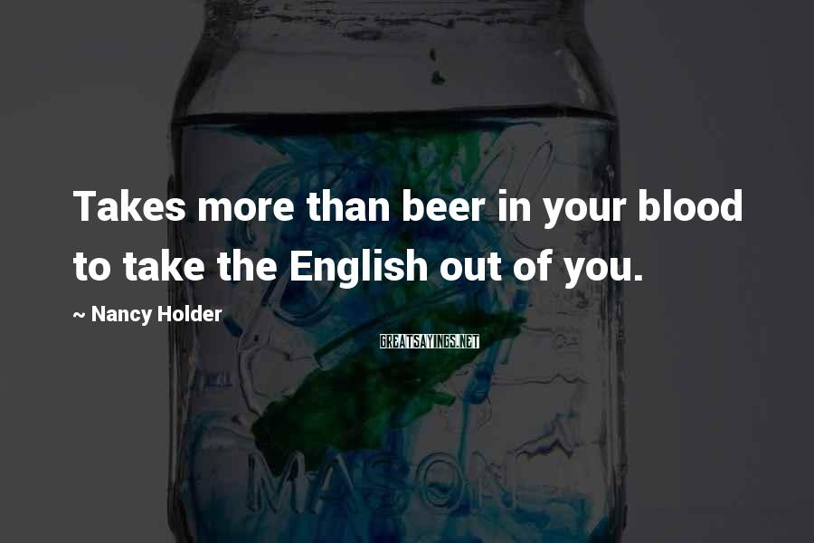 Nancy Holder Sayings: Takes more than beer in your blood to take the English out of you.