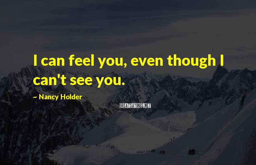 Nancy Holder Sayings: I can feel you, even though I can't see you.