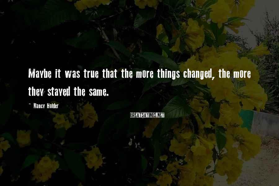 Nancy Holder Sayings: Maybe it was true that the more things changed, the more they stayed the same.