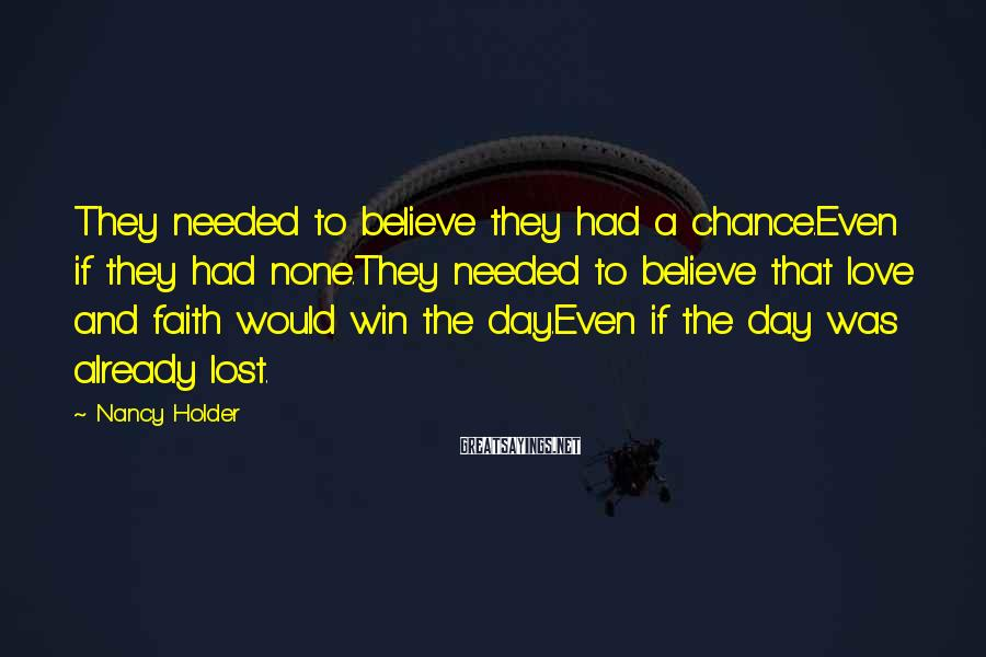 Nancy Holder Sayings: They needed to believe they had a chance.Even if they had none.They needed to believe