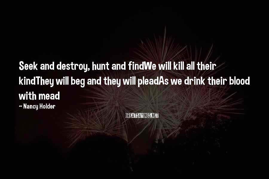 Nancy Holder Sayings: Seek and destroy, hunt and findWe will kill all their kindThey will beg and they