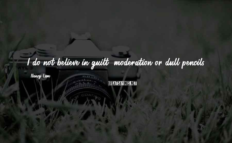 Nancy Lam Sayings: I do not believe in guilt, moderation or dull pencils.