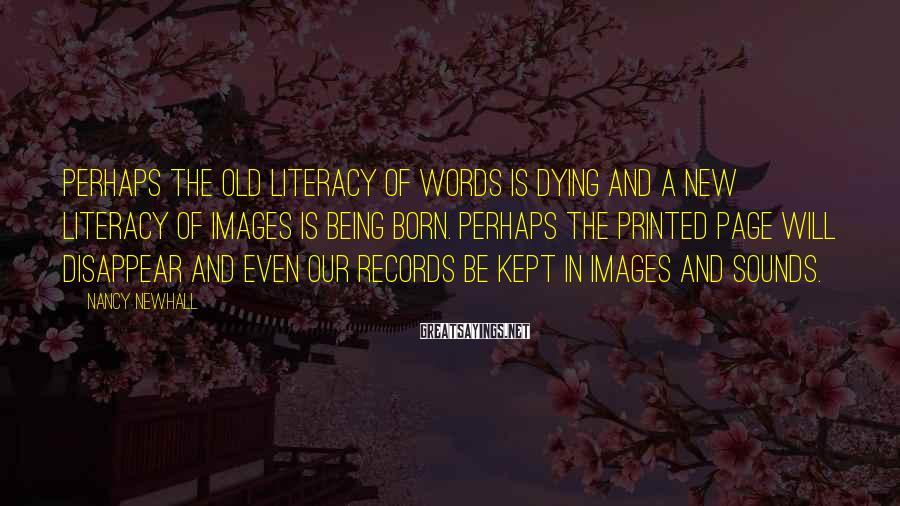 Nancy Newhall Sayings: Perhaps the old literacy of words is dying and a new literacy of images is
