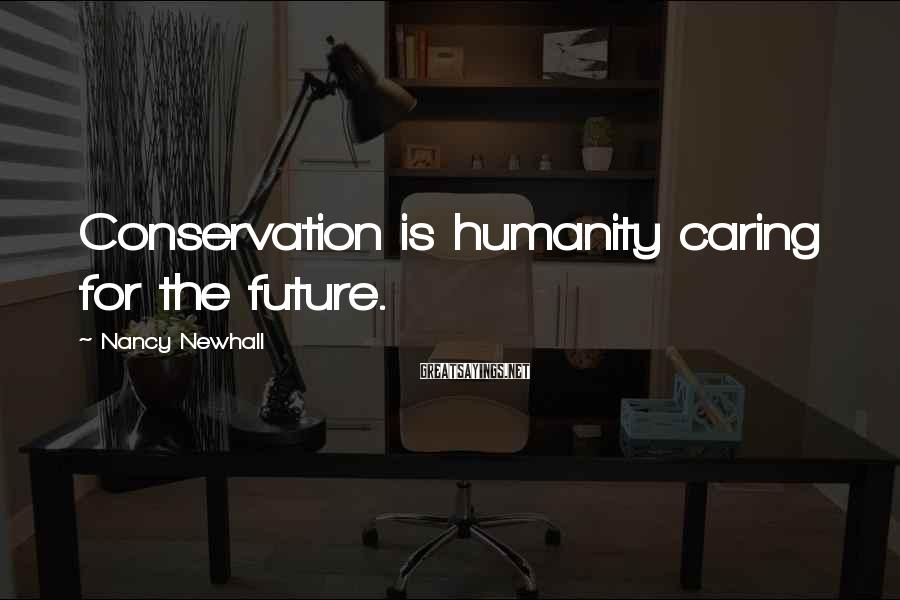 Nancy Newhall Sayings: Conservation is humanity caring for the future.