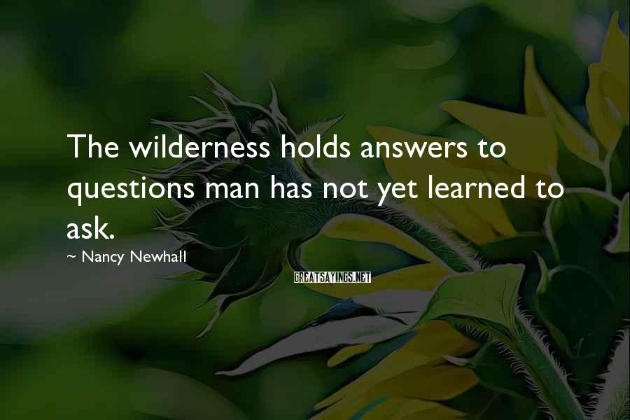 Nancy Newhall Sayings: The wilderness holds answers to questions man has not yet learned to ask.