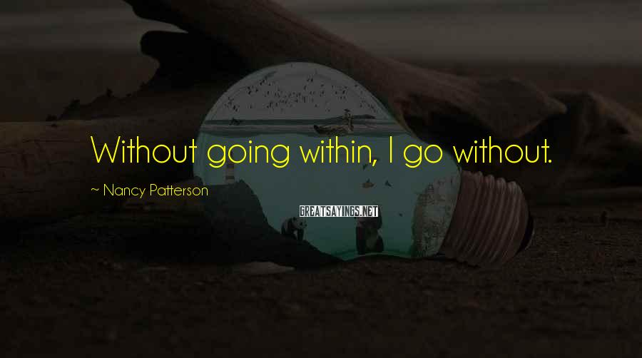Nancy Patterson Sayings: Without going within, I go without.