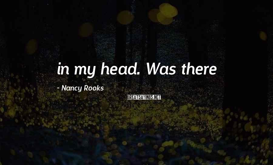 Nancy Rooks Sayings: in my head. Was there