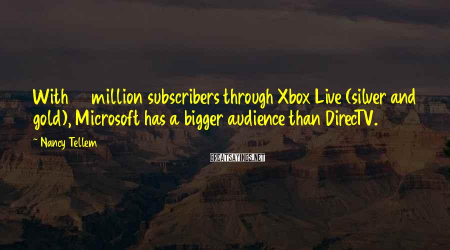 Nancy Tellem Sayings: With 48 million subscribers through Xbox Live (silver and gold), Microsoft has a bigger audience