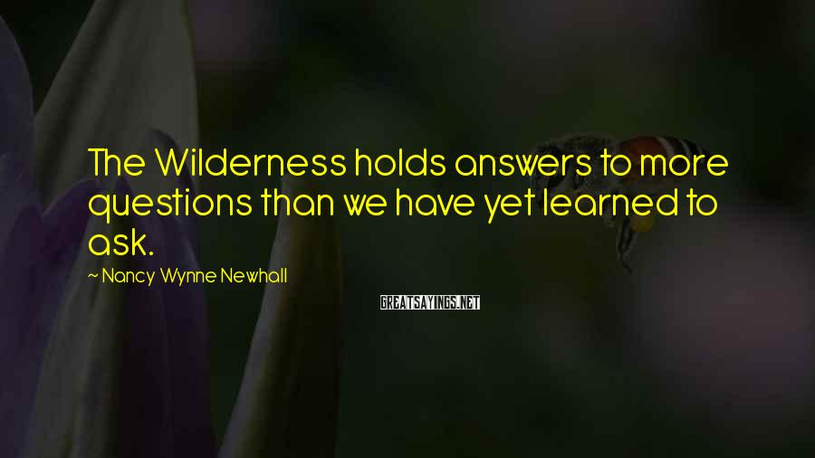 Nancy Wynne Newhall Sayings: The Wilderness holds answers to more questions than we have yet learned to ask.