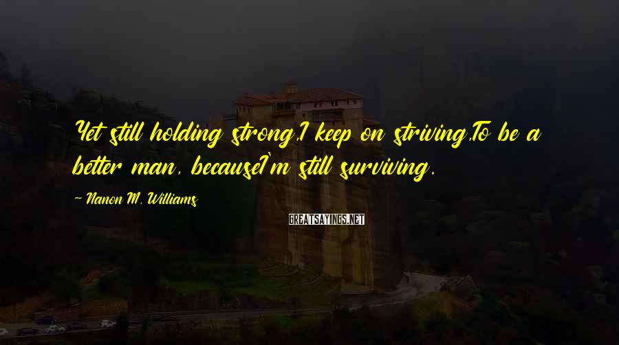 Nanon M. Williams Sayings: Yet still holding strong,I keep on striving,To be a better man, becauseI'm still surviving.
