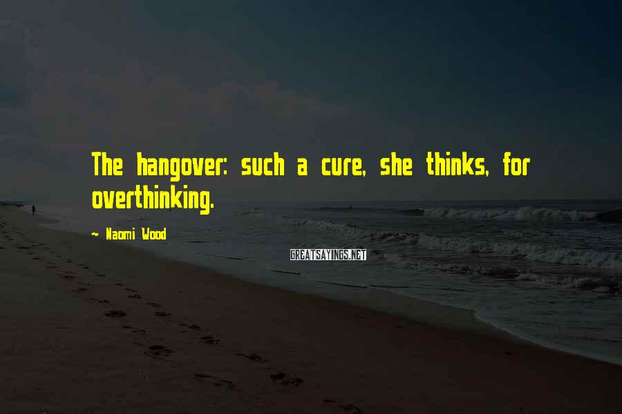 Naomi Wood Sayings: The hangover: such a cure, she thinks, for overthinking.