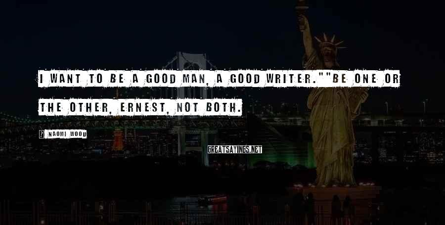 """Naomi Wood Sayings: I want to be a good man, a good writer.""""""""Be one or the other, Ernest,"""
